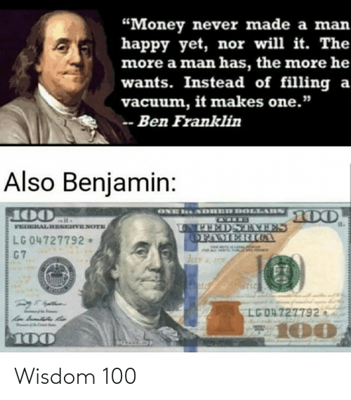 "Ben Franklin: ""Money never made a man  happy yet, nor will it. The  more a man has, the more he  wants. Instead of filling a  vacuum, it makes one.""  -- Ben Franklin  Also Benjamin:  MEVTIOEERH N  LONTTEDSTAIES  OFAMERIOA  FEDERALRESERVENOYTE  LG 04727792*  C7  Jsty  LG OA 727792  100  100 Wisdom 100"