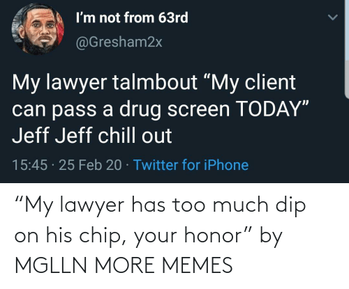"Chip: ""My lawyer has too much dip on his chip, your honor"" by MGLLN MORE MEMES"