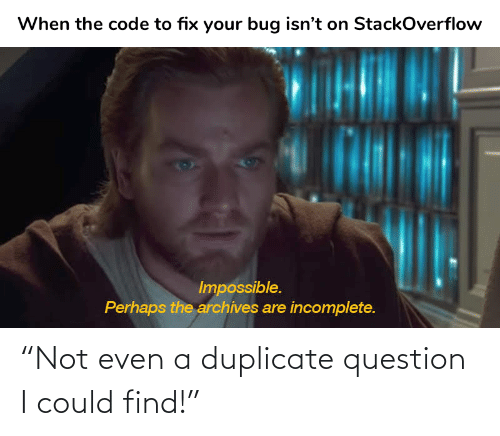 "not even: ""Not even a duplicate question I could find!"""