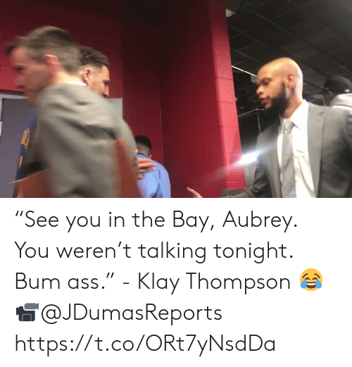 "Klay Thompson: ""See you in the Bay, Aubrey. You weren't talking tonight. Bum ass."" - Klay Thompson 😂  📹@JDumasReports   https://t.co/ORt7yNsdDa"