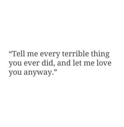 """Love, Let Me Love You, and Did: """"Tell me every terrible thing  you ever did, and let me love  you anyway."""""""