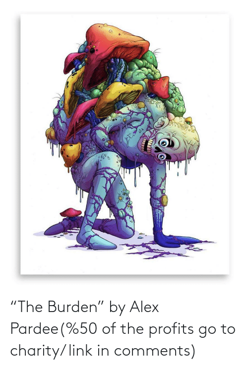 """burden: """"The Burden"""" by Alex Pardee(%50 of the profits go to charity/ link in comments)"""