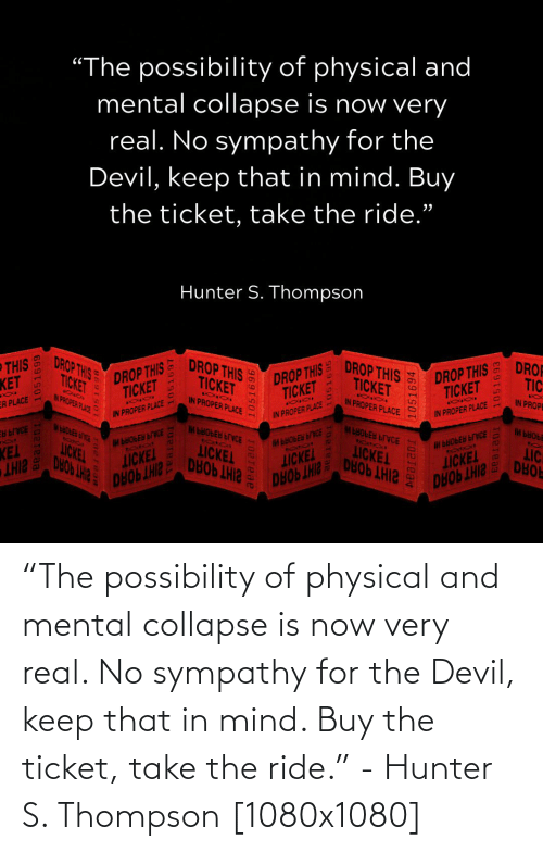 "Physical: ""The possibility of physical and mental collapse is now very real. No sympathy for the Devil, keep that in mind. Buy the ticket, take the ride."" - Hunter S. Thompson [1080x1080]"