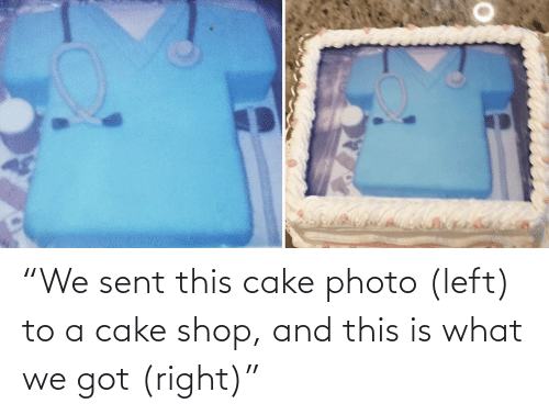 "Cake: ""We sent this cake photo (left) to a cake shop, and this is what we got (right)"""