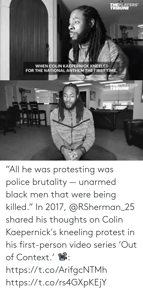 """context: """"All he was protesting was police brutality — unarmed black men that were being killed.""""  In 2017, @RSherman_25 shared his thoughts on Colin Kaepernick's kneeling protest in his first-person video series 'Out of Context.'   📽️: https://t.co/ArifgcNTMh https://t.co/rs4GXpKEjY"""