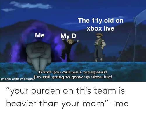 """burden: """"your burden on this team is heavier than your mom"""" -me"""