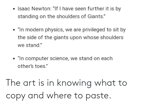 "Giants: • Isaac Newton: ""If I have seen further it is by  standing on the shoulders of Giants.""  • ""In modern physics, we are privileged to sit by  the side of the giants upon whose shoulders  we stand.""  • ""In computer science, we stand on each  other's toes."" The art is in knowing what to copy and where to paste."