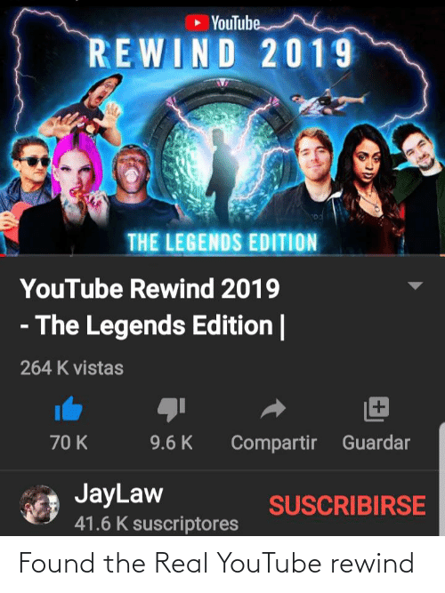 k-9: • YouTube  REWIND 2019  THE LEGENDS EDITION  YouTube Rewind 2019  - The Legends Edition |  264 K vistas  70 K  9.6 K  Compartir Guardar  JayLaw  SUSCRIBIRSE  41.6 K suscriptores Found the Real YouTube rewind
