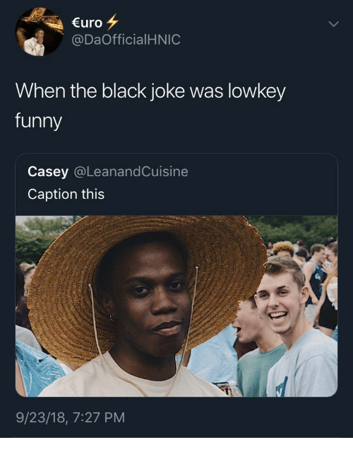 Lowkey: €uro  @DaOfficialHNIC  When the black joke was lowkey  funny  Casey @LeanandCuisine  Caption this  9/23/18, 7:27 PM