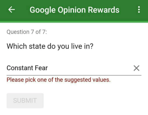 Submit: ←  Google Opinion Rewards  Question 7 of 7  Which state do you live in?  Constant Fear  Please pick one of the suggested values.  SUBMIT