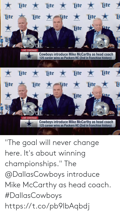 "coach: ★ Lite  Lite *  Lite  Lite  Lite *  ter  tter  Lite  lite  Lite  RiP  Lite  Lit  LIVE COVERAGE  Cowboys introduce Mike McCarthy as head coach  125 career wins as Packers HC (2nd in franchise history)   ★ Lite * Lite  Lite  Lite  Lite  Lite  Lite  Tite  Lite  Lit  LIVE COVERAGE  Cowboys introduce Mike McCarthy as head coach  125 career wins as Packers HC (2nd in franchise history) ""The goal will never change here. It's about winning championships.""  The @DallasCowboys introduce Mike McCarthy as head coach. #DallasCowboys https://t.co/pb9IbAqbdj"
