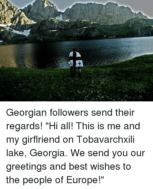 "Georgian: .* 》 、A. v.씩 _ r..2+ .:-- Georgian followers send their regards!   ""Hi all! This is me and my girflriend on Tobavarchxili lake, Georgia. We send you our greetings and best wishes to the people of Europe!"""