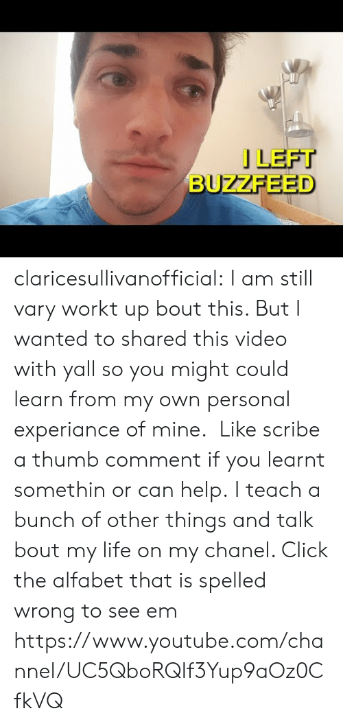 See Em: 」LEFT  BUZZFEED claricesullivanofficial:  I am still vary workt up bout this. But I wanted to shared this video with yall so you might could learn from my own personal experiance of mine. Like scribe a thumb comment if you learnt somethin or can help. I teach a bunch of other things and talk bout my life on my chanel. Click the alfabet that is spelled wrong to see em https://www.youtube.com/channel/UC5QboRQIf3Yup9aOz0CfkVQ