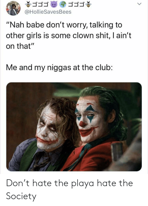 "society: ゴゴゴ  ゴゴゴ  @HollieSavesBees  ""Nah babe don't worry, talking to  other girls is some clown shit, I ain't  on that""  Me and my niggas at the club: Don't hate the playa hate the Society"