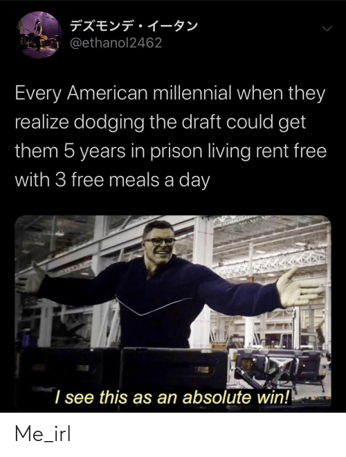 rent: デズモンデイータン  @ethanol2462  Every American millennial when they  realize dodging the draft could get  them 5 years in prison living rent free  with 3 free meals a day  I see this as an absolute win! Me_irl