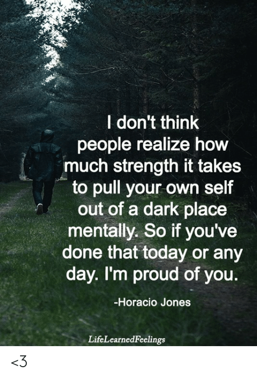 any day: レ:  l don't think  people realize how  much strength it takes  to pull your own self  out of a dark place  mentally. So if you've  done that today or any  day. I'm proud of you.  -Horacio Jones  LifeLearnedFeelings <3