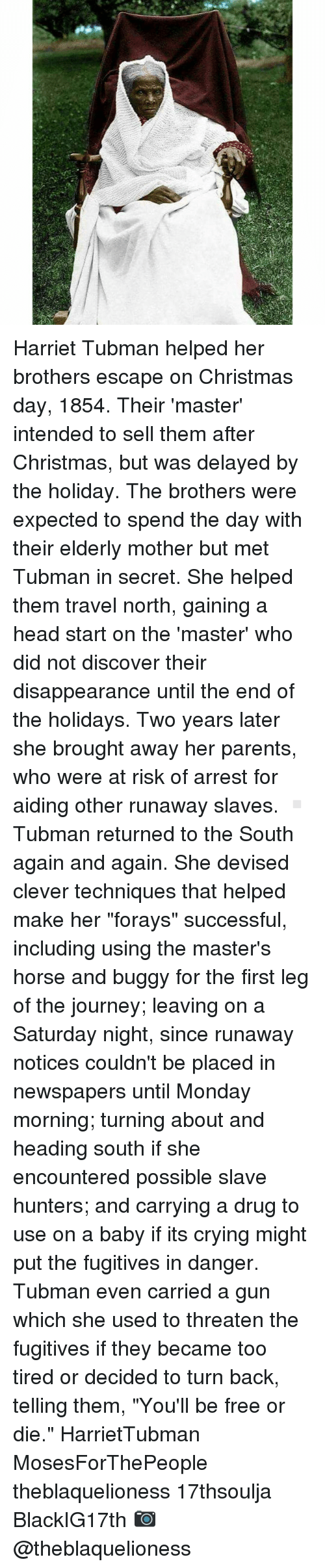 """head start: ㄥ Harriet Tubman helped her brothers escape on Christmas day, 1854. Their 'master' intended to sell them after Christmas, but was delayed by the holiday. The brothers were expected to spend the day with their elderly mother but met Tubman in secret. She helped them travel north, gaining a head start on the 'master' who did not discover their disappearance until the end of the holidays. Two years later she brought away her parents, who were at risk of arrest for aiding other runaway slaves. ▫ Tubman returned to the South again and again. She devised clever techniques that helped make her """"forays"""" successful, including using the master's horse and buggy for the first leg of the journey; leaving on a Saturday night, since runaway notices couldn't be placed in newspapers until Monday morning; turning about and heading south if she encountered possible slave hunters; and carrying a drug to use on a baby if its crying might put the fugitives in danger. Tubman even carried a gun which she used to threaten the fugitives if they became too tired or decided to turn back, telling them, """"You'll be free or die."""" HarrietTubman MosesForThePeople theblaquelioness 17thsoulja BlackIG17th 📷 @theblaquelioness"""