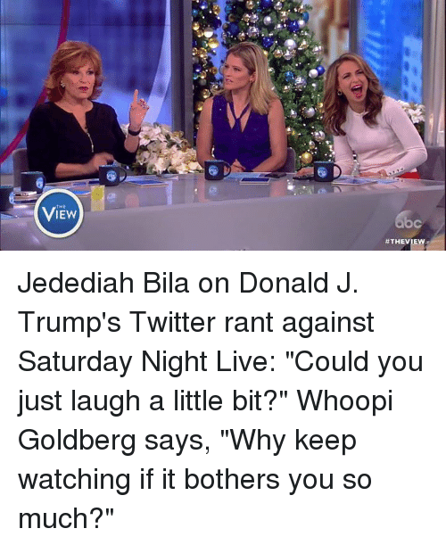 """Whoopie: 怂!  View  THE  ViEw  C  #THEVIE  b Jedediah Bila on Donald J. Trump's Twitter rant against Saturday Night Live: """"Could you just laugh a little bit?"""" Whoopi Goldberg says, """"Why keep watching if it bothers you so much?"""""""