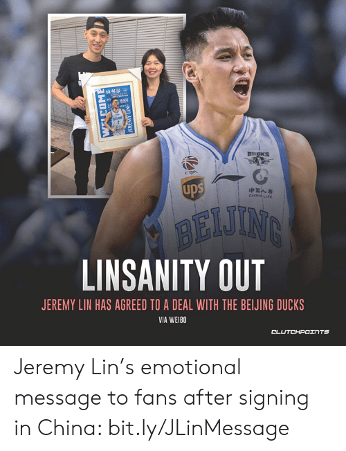 Jeremy Lin: 林书豪中  DUCKS  ups  中国人寿  CHINA LIFE  BEIJING  LINSANITY OUT  JEREMY LIN HAS AGREED TO A DEAL WITH THE BEIJING DUCKS  VIA WEIBO  CLUTCHPOINTS  B NIT AW Jeremy Lin's emotional message to fans after signing in China: bit.ly/JLinMessage