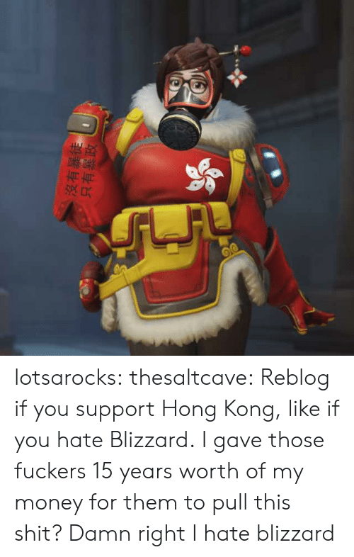 Money, Shit, and Tumblr: 沒有暴徒 lotsarocks: thesaltcave: Reblog if you support Hong Kong, like if you hate Blizzard. I gave those fuckers 15 years worth of my money for them to pull this shit? Damn right I hate blizzard