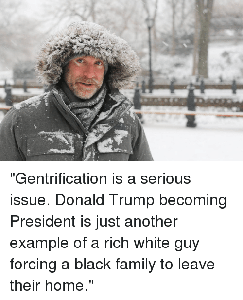"""Dank, 🤖, and Examples: 蜇 """"Gentrification is a serious issue. Donald Trump becoming President is just another example of a rich white guy forcing a black family to leave their home."""""""