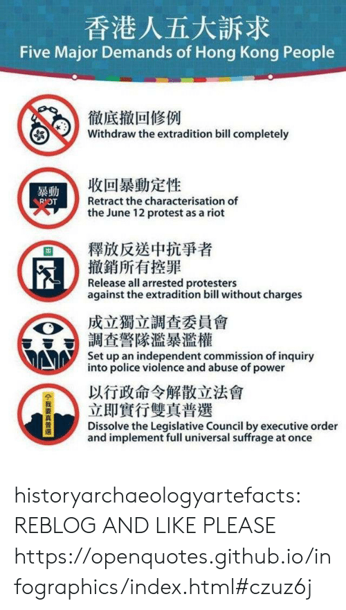 executive order: 香港人五大訴求  Five Major Demands of Hong Kong People  徹底撤回修例  Withdraw the extradition bill completely  收回暴動定性  暴動  Retract the characterisation of  RIOT  the June 12 protest as a riot  釋放反送中抗爭者  撤銷所有控罪  Release all arrested protesters  against the extradition bill without charges  成立獨立調查委員會  調查警隊濫暴濫權  Set up an independent commission of inquiry  into police violence and abuse of power  以行政命令解散立法會  立即實行雙真普選  Dissolve the Legislative Council by executive order  and implement full universal suffrage at once  14我要真普選 historyarchaeologyartefacts:  REBLOG AND LIKE PLEASE https://openquotes.github.io/infographics/index.html#czuz6j