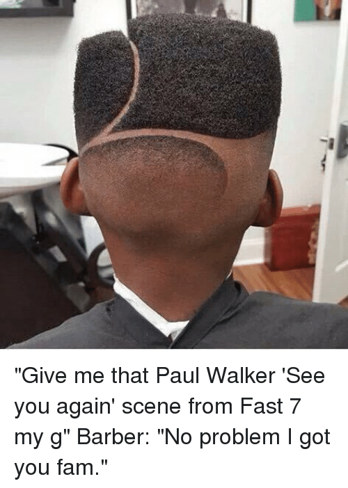 """fast 7: 걔 """"Give me that Paul Walker 'See you again' scene from Fast 7 my g"""" Barber: """"No problem I got you fam."""""""