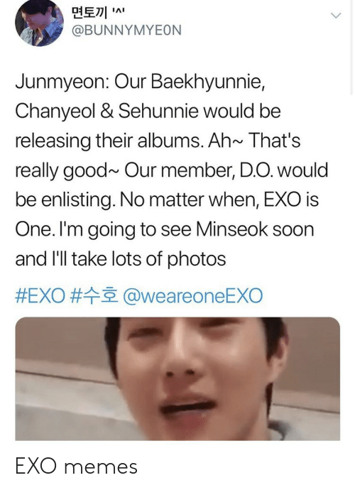 Albums: 면토끼  @BUNNYMYEON  IAI  Junmyeon: Our Baekhyunnie,  Chanyeol & Sehunnie would be  releasing their albums. Ah~ That's  really good~ Our member, D.O. would  be enlisting. No matter when, EXO is  One. I'm going to see Minseok soon  and I'll take lots of photos  #EXO # @weareoneEXO EXO memes