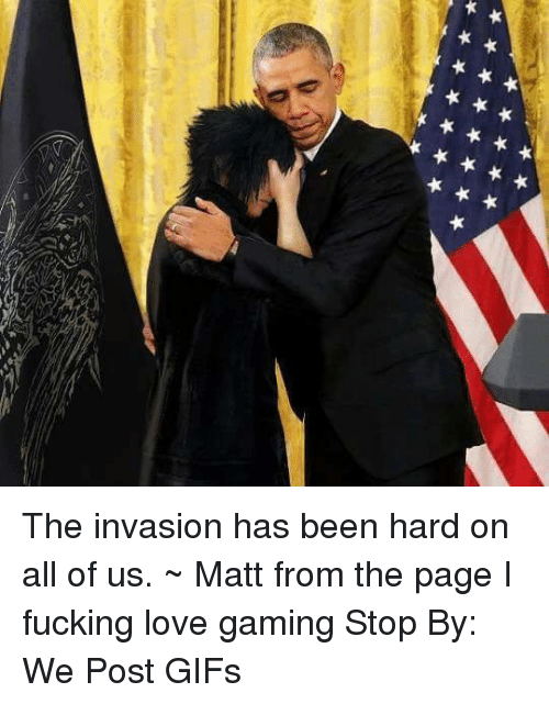 love game: 부부부부부부부부  부부부부부부 The invasion has been hard on all of us.   ~ Matt from the page I fucking love gaming Stop By: We Post GIFs
