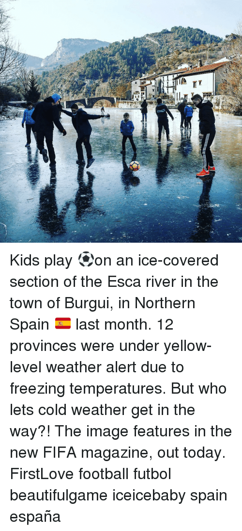 Fifa, Memes, and Covers: 브  Elmi  T Kids play ⚽️on an ice-covered section of the Esca river in the town of Burgui, in Northern Spain 🇪🇸 last month. 12 provinces were under yellow-level weather alert due to freezing temperatures. But who lets cold weather get in the way?! The image features in the new FIFA magazine, out today. FirstLove football futbol beautifulgame iceicebaby spain españa