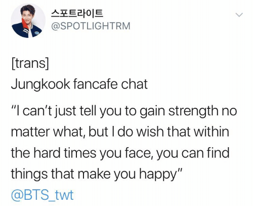 "Twt: 스포트라이트  @SPOTLIGHTRM  [trans]  Jungkook fancafe chat  ""I can't just tell you to gain strength no  matter what, but I do wish that within  the hard times you face, you can find  things that make you happy""  @BTS_twt"