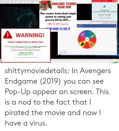 Pop, Target, and Tumblr: 욜  Marvel Avengers-Endgame-HD 4K Free.Movie-2019-No-Virus-English.mp4.mp4  田Congratulations You Won!!  Media Playback Audio Video Subtitle Tools View Help  GROCERY STORES  FEAR HIM  It is not a joke  You are the 100.000th visitor of the day!  Man creates brain-dead simple  system to cutting your  grocery bill by 90%  Claim your winnings?  므 ella  (HINT: It's NOT Coupons)  Available!  al reward in  K HERE TO SEE IT  WARNING!  SPIN  YOUR COMPUTER IS INFECTED:  System Detected (2)  Malicious Viruses Rootkit.Sirefef.Spy and Trojan.FakeAV  Financial Information IS NOT SAFE  Download. Your  To Remove Viruses,Call Tech Support Online Now:  Like- Comment-Share Delele  12.058 others like this  1(855) 757-3212  7 of 4,356  Mew more comments  Your iP Address: 216.37.72 230IGenerated on 03-20-2014| Priority Urgent  13:57  100%  0) shittymoviedetails: In Avengers Endgame (2019) you can see Pop-Up appear on screen. This is a nod to the fact that I pirated the movie and now I have a virus.
