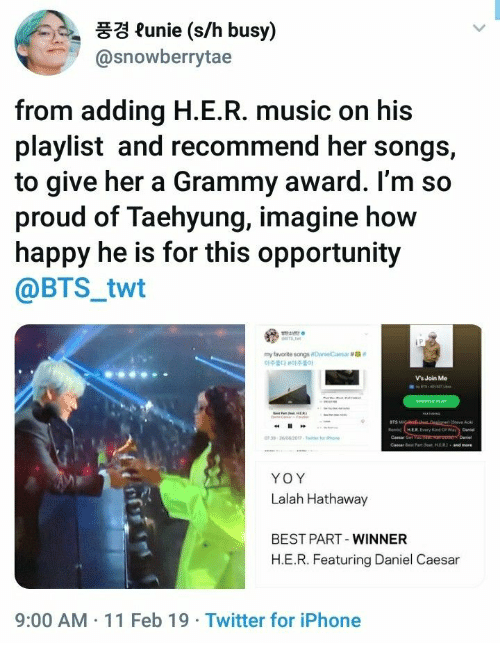 "Twt: 풍경 funie (s/h busy)  @snowberrytae  from adding H.E.R. music on his  playlist and recommend her songs,  to give her a Grammy award. l'm so  proud of Taehyung, imagine how  happy he is for this opportunity  @BTS_twt  my favorite songsoanelCaesar #ga""  아주韵 아주좋아  Vs Join Me  BTS  Cemar Get  YOY  Lalah Hathaway  BEST PART-WINNER  H.E.R. Featuring Daniel Caesa  9:00 AM 11 Feb 19 Twitter for iPhone"