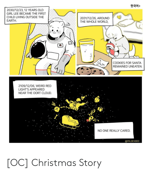lee: 한국어>  2030/12/23, 12 YEARS OLD  GIRL LEE BECAME THE FIRST  CHILD LIVING OUTSIDE THE  2031/12/26, AROUND  THE WHOLE WORLD,  EARTH.  SANTA  COOKIES FOR SANTA  REMAINED UNEATEN.  2109/12/06, WEIRD RED  LIGHT'S APPEARED  NEAR THE OORT CLOUD.  NO ONE REALLY CARED.  @PALBEK800 [OC] Christmas Story