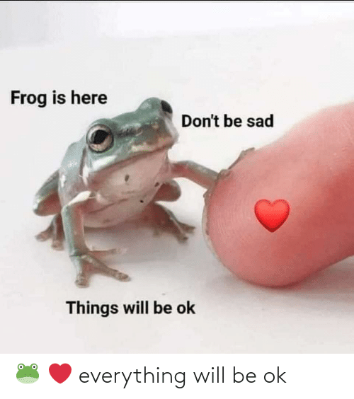 Will Be: 🐸 ❤️ everything will be ok