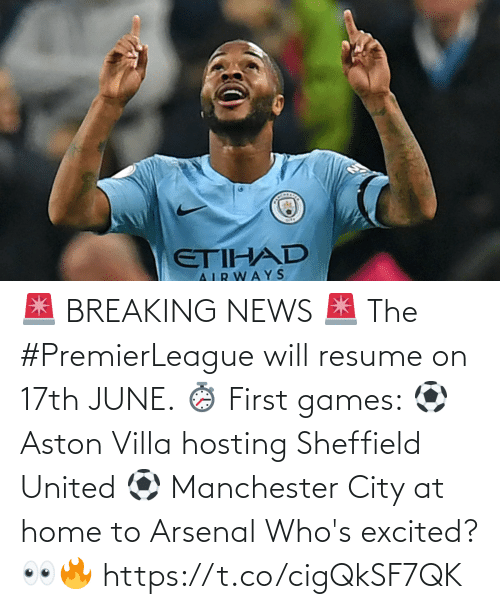 breaking: 🚨 BREAKING NEWS 🚨  The #PremierLeague will resume on 17th JUNE. ⏱️  First games: ⚽ Aston Villa hosting Sheffield United ⚽ Manchester City at home to Arsenal  Who's excited? 👀🔥 https://t.co/cigQkSF7QK