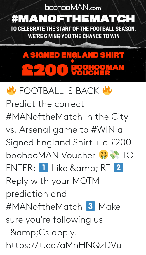 sure: 🔥 FOOTBALL IS BACK 🔥  Predict the correct #MANoftheMatch in the City vs. Arsenal game to #WIN a Signed England Shirt + a £200 boohooMAN Voucher 🤑💸   TO ENTER:  1️⃣ Like & RT 2️⃣ Reply with your MOTM prediction and #MANoftheMatch 3️⃣ Make sure you're following us  T&Cs apply. https://t.co/aMnHNQzDVu