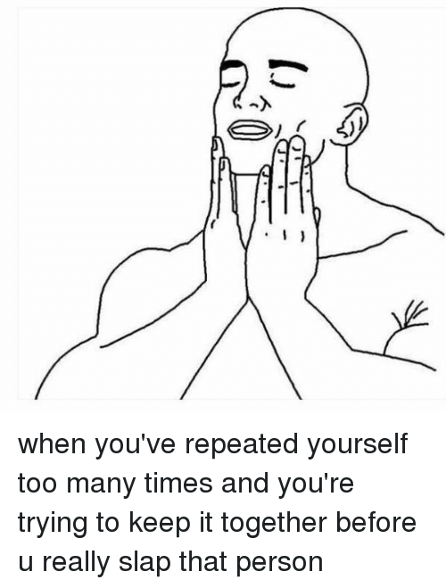 Repeating Yourself: :0  人 when you've repeated yourself too many times and you're trying to keep it together before u really slap that person