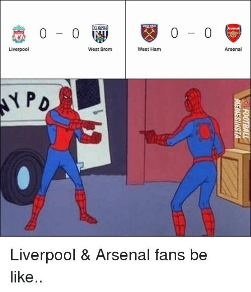 west ham: 0-0  0- 0  Liverpool  West Brom  West Ham  Arsenal Liverpool & Arsenal fans be like..