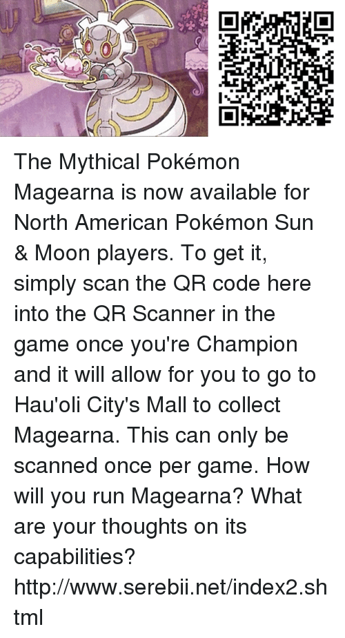 Sun Moon: 0,0 The Mythical Pokémon Magearna is now available for North American Pokémon Sun & Moon players. To get it, simply scan the QR code here into the QR Scanner in the game once you're Champion and it will allow for you to go to Hau'oli City's Mall to collect Magearna. This can only be scanned once per game. How will you run Magearna? What are your thoughts on its capabilities? http://www.serebii.net/index2.shtml