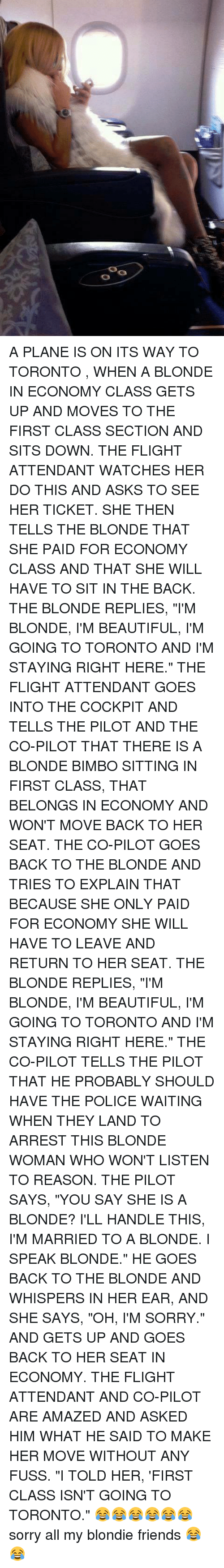 """bimbo: 0  00 A PLANE IS ON ITS WAY TO TORONTO , WHEN A BLONDE IN ECONOMY CLASS GETS UP AND MOVES TO THE FIRST CLASS SECTION AND SITS DOWN.  THE FLIGHT ATTENDANT WATCHES HER DO THIS AND ASKS TO SEE HER TICKET.  SHE THEN TELLS THE BLONDE THAT SHE PAID FOR ECONOMY CLASS AND THAT SHE WILL HAVE TO SIT IN THE BACK.  THE BLONDE REPLIES, """"I'M BLONDE, I'M BEAUTIFUL, I'M GOING TO TORONTO AND I'M STAYING RIGHT HERE.""""  THE FLIGHT ATTENDANT GOES INTO THE COCKPIT AND TELLS THE PILOT AND THE CO-PILOT THAT THERE IS A BLONDE BIMBO SITTING IN FIRST CLASS, THAT BELONGS IN ECONOMY AND WON'T MOVE BACK TO HER SEAT.  THE CO-PILOT GOES BACK TO THE BLONDE AND TRIES TO EXPLAIN THAT BECAUSE SHE ONLY PAID FOR ECONOMY SHE WILL HAVE TO LEAVE AND RETURN TO HER SEAT.  THE BLONDE REPLIES, """"I'M BLONDE, I'M BEAUTIFUL, I'M GOING TO TORONTO AND I'M STAYING RIGHT HERE.""""  THE CO-PILOT TELLS THE PILOT THAT HE PROBABLY SHOULD HAVE THE POLICE WAITING WHEN THEY LAND TO ARREST THIS BLONDE WOMAN WHO WON'T LISTEN TO REASON.  THE PILOT SAYS, """"YOU SAY SHE IS A BLONDE? I'LL HANDLE THIS, I'M MARRIED TO A BLONDE. I SPEAK BLONDE.""""  HE GOES BACK TO THE BLONDE AND WHISPERS IN HER EAR, AND SHE SAYS, """"OH, I'M SORRY."""" AND GETS UP AND GOES BACK TO HER SEAT IN ECONOMY.  THE FLIGHT ATTENDANT AND CO-PILOT ARE AMAZED AND ASKED HIM WHAT HE SAID TO MAKE HER MOVE WITHOUT ANY FUSS.  """"I TOLD HER, 'FIRST CLASS ISN'T GOING TO TORONTO."""" 😂😂😂😂😂😂 sorry all my blondie friends 😂😂"""