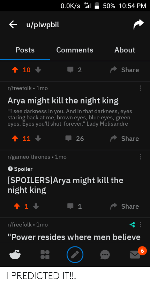 "Eyes Staring: 0.0K/s  50% 10:54 PM  u/plwpbil  About  Posts  Comments  1 10  Share  r/freefolk 1mo  Arya might kill the night king  ""I see darkness in you. And in that darkness, eyes  staring back at me, brown eyes, blue eyes, green  eyes. Eyes you'll shut forever."" Lady Melisandre  26  Share  r/gameofthrones 1mo  Spoiler  SPOILERS]Arya might kill the  night king  Share  r/freefolk 1mo  Power resides where men believe I PREDICTED IT!!!"