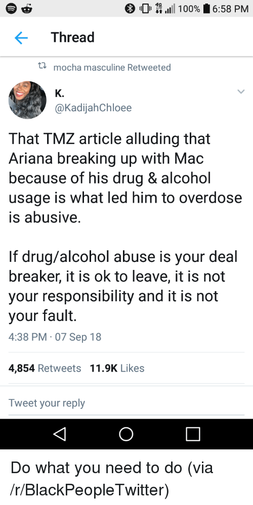 Masculine: 0 \111 100%  6:58 PM  Thread  t  mocha masculine Retweeted  K.  @KadijahChloee  That TMZ article alluding that  Ariana breaking up with Mac  because of his drug & alcohol  usage is what led him to overdose  is abusive  If drug/alcohol abuse is your deal  breaker, it is ok to leave, it is not  your responsibility and it is not  your fault.  4:38 PM 07 Sep 18  4,854 Retweets 11.9K Likes  Tweet your reply Do what you need to do (via /r/BlackPeopleTwitter)