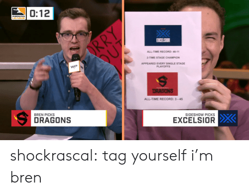 tag yourself: 0:12  DVERWATCH  LEAGUE  ALL-TIME RECORD: 11  2-TIME STAGE CHAMPION  APPEARED EVERY SINGLE STAGE  WP W  ALL-TIME RECORD: 3-45  BREN PICKS  SIDESHOW PICKS  DRAGONS  EXCELSIOR shockrascal: tag yourself i'm bren