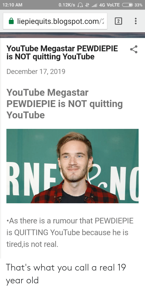 Blogspot: 0.12K/s A I l 4G VOLTE  12:10 AM  33%  A liepiequits.blogspot.com/2  YouTube Megastar PEWDIEPIE  is NOT quitting YouTube  December 17, 2019  YouTube Megastar  PEWDIEPIE is NOT quitting  YouTube  RNENO  •As there is a rumour that PEWDIEPIE  is QUITTING YouTube because he is  tired,is not real. That's what you call a real 19 year old
