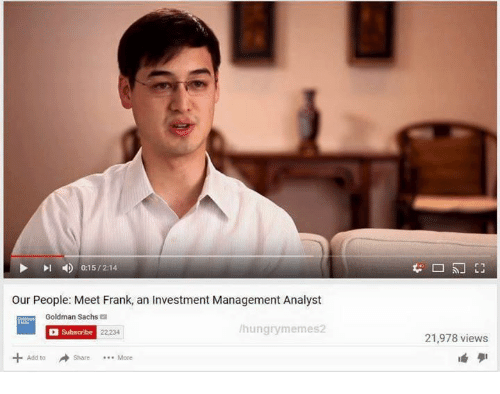 Hungry, Goldman Sachs, and Dank Memes: 0:15 2:14  our People: Meet Frank, an Investment Management Analyst  Goldman Sachs  hungry memes2  Subscribe  Share More  21,978 views