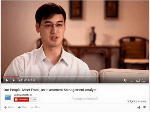 Hungry, Goldman Sachs, and Dank Memes: 0:15 /2:14  our People: Meet Frank, an Investment Management Analyst  Goldman Sachs  hungry memes2  Subscribe 22234  21,978 views