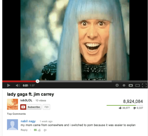 Lady Gaga, Videos, and Porn: 0:22/1:37  lady gaga ft.jim c  arrey  ob3LOL 10 videos  8,924,084  38,6779,337  Subscribe 720  Top Comments  nabil nagy 1 week ago  my mom came from somewhere and i switched to porn because it was esaier to explan  Reply55