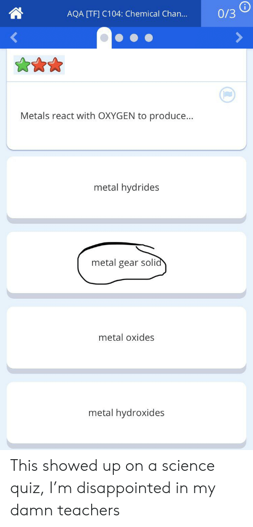 Disappointed, Oxygen, and Quiz: 0/3  AQA [TF] C104: Chemical Chan...  Metals react with OXYGEN to produce...  metal hydrides  metal gear solid  metal oxides  metal hydroxides This showed up on a science quiz, I'm disappointed in my damn teachers