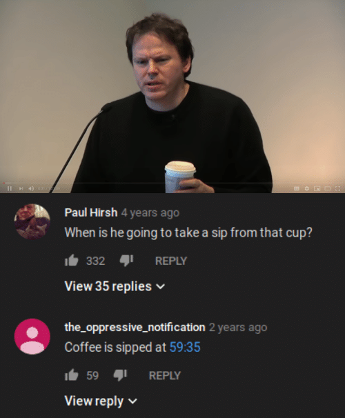 Notification: 0:31/122:09  I   Paul Hirsh 4 years ago  When is he going to take a sip from that cup?  332  REPLY  View 35 replies  the_oppressive_notification 2 years ago  Coffee is sipped at 59:35  59  REPLY  View reply